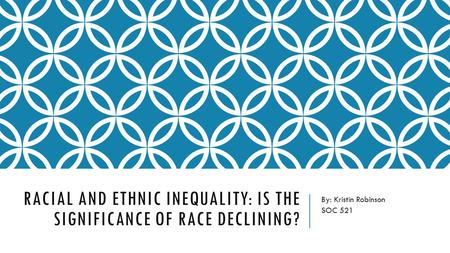 RACIAL AND ETHNIC INEQUALITY: IS THE SIGNIFICANCE OF RACE DECLINING? By: Kristin Robinson SOC 521.