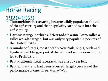 Horse Racing 1920-1929 Thoroughbred horse racing became wildly popular at the end of the 19 th century and that popularity carried over into the 20 th.