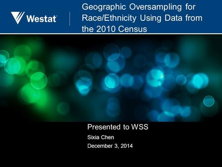 Geographic Oversampling for Race/Ethnicity Using Data from the 2010 Census Presented to WSS Sixia Chen December 3, 2014.