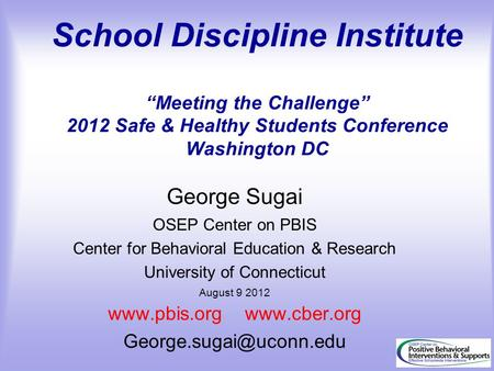 "School Discipline Institute ""Meeting the Challenge"" 2012 Safe & Healthy Students Conference Washington DC George Sugai OSEP Center on PBIS Center for Behavioral."