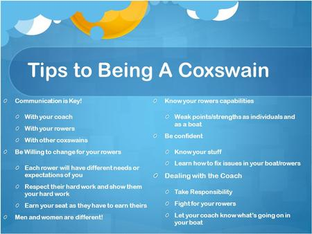Tips to Being A Coxswain Communication is Key! With your coach With your rowers With other coxswains Be Willing to change for your rowers Each rower will.