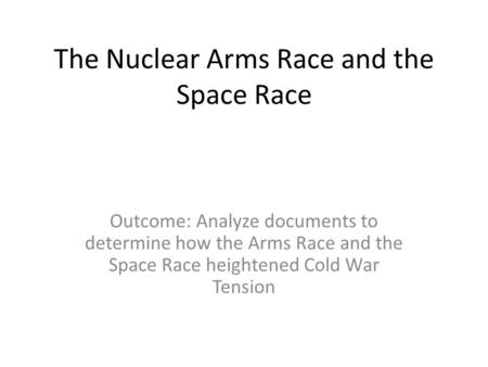 The Nuclear Arms Race and the Space Race Outcome: Analyze documents to determine how the Arms Race and the Space Race heightened Cold War Tension.
