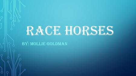 RACE HORSES BY: MOLLIE GOLDMAN. HISTORY THE FIRST HORSE RACING WAS IN GREECE DURING THE PERIOD 700 – 40 BCE. PEOPLE WERE STARTING TO RACE IN MEDIEVIL.
