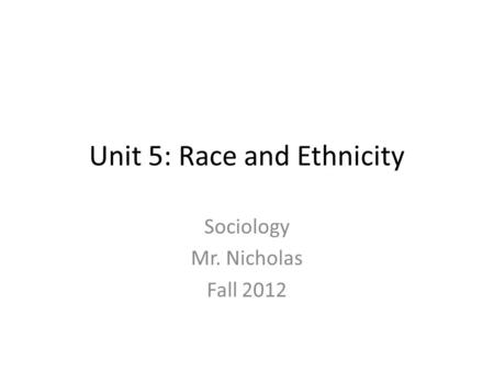 Unit 5: Race and Ethnicity Sociology Mr. Nicholas Fall 2012.