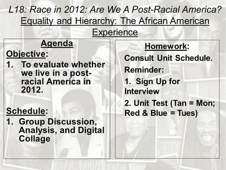 L18: Race in 2012: Are We A Post-Racial America? Equality and Hierarchy: The African American Experience Agenda Objective: 1.To evaluate whether we live.