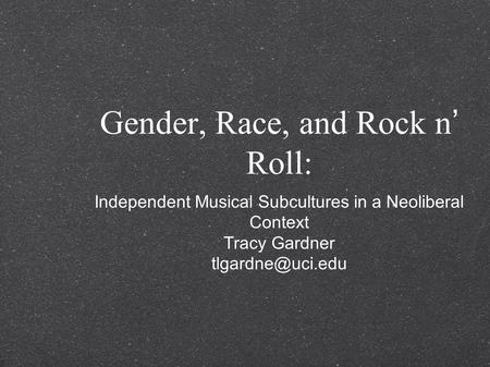 Gender, Race, and Rock n' Roll: Independent Musical Subcultures in a Neoliberal Context Tracy Gardner
