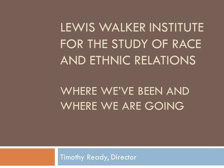 LEWIS WALKER INSTITUTE FOR THE STUDY OF RACE AND ETHNIC RELATIONS WHERE WE'VE BEEN AND WHERE WE ARE GOING Timothy Ready, Director.