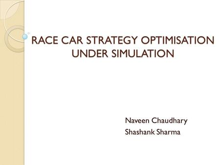 RACE CAR STRATEGY OPTIMISATION UNDER SIMULATION Naveen Chaudhary Shashank Sharma.