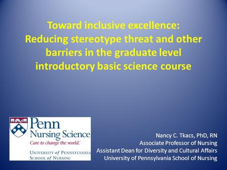 Toward inclusive excellence: Reducing stereotype threat and other barriers in the graduate level introductory basic science course Nancy C. Tkacs, PhD,