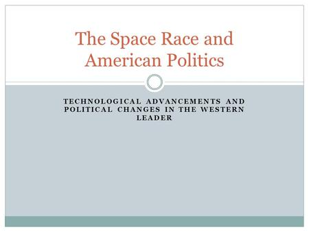TECHNOLOGICAL ADVANCEMENTS AND POLITICAL CHANGES IN THE WESTERN LEADER The Space Race and American Politics.