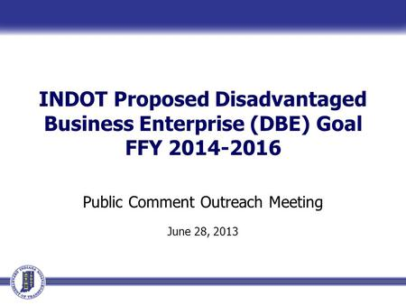INDOT Proposed Disadvantaged Business Enterprise (DBE) Goal FFY 2014-2016 Public Comment Outreach Meeting June 28, 2013.