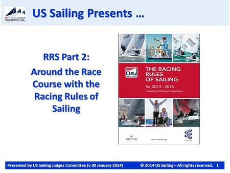 Presented by US Sailing Judges Committee (v 30 January 2014)© 2014 US Sailing – All rights reserved. 1 US Sailing Presents … RRS Part 2: Around the Race.