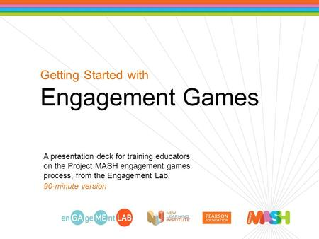 Getting Started with Engagement Games A presentation deck for training educators on the Project MASH engagement games process, from the Engagement Lab.