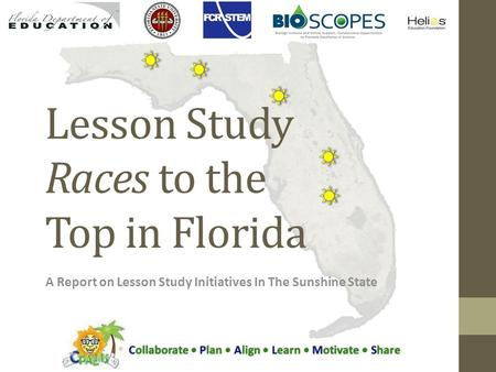 Lesson Study Races to the Top in Florida A Report on Lesson Study Initiatives In The Sunshine State Collaborate Plan Align Learn Motivate Share.