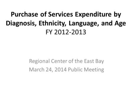 Purchase of Services Expenditure by Diagnosis, Ethnicity, Language, and Age FY 2012-2013 Regional Center of the East Bay March 24, 2014 Public Meeting.