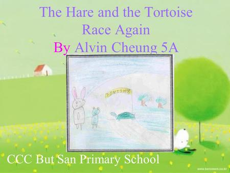 The Hare and the Tortoise Race Again By Alvin Cheung 5A CCC But San Primary School.