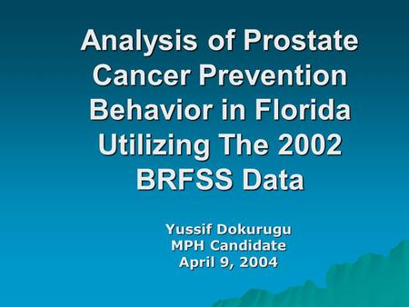 Analysis of Prostate Cancer Prevention Behavior in Florida Utilizing The 2002 BRFSS Data Yussif Dokurugu MPH Candidate April 9, 2004.