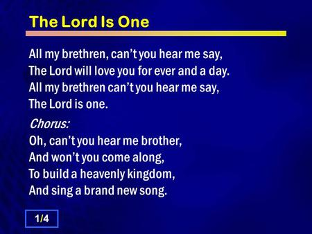 The Lord Is One All my brethren, can't you hear me say, The Lord will love you for ever and a day. All my brethren can't you hear me say, The Lord is one.