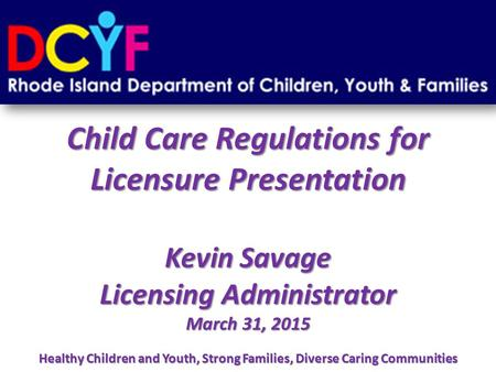 Child Care Regulations for Licensure Presentation Kevin Savage Licensing Administrator March 31, 2015 Healthy Children and Youth, Strong Families, Diverse.