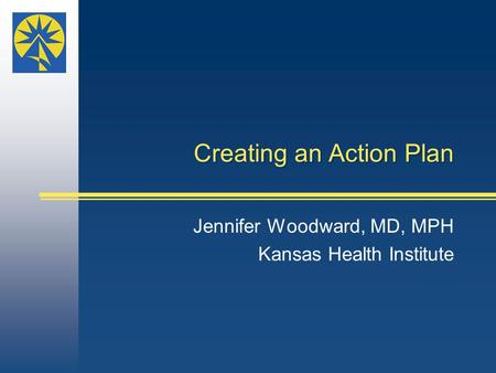 Creating an Action Plan Jennifer Woodward, MD, MPH Kansas Health Institute.