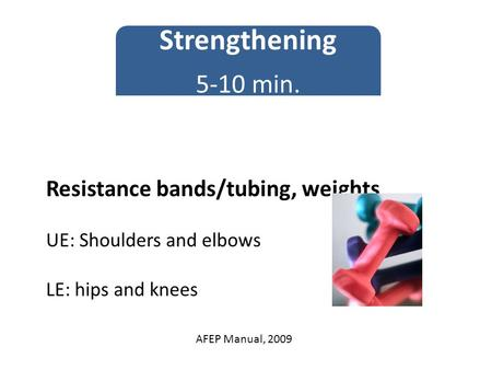 Resistance bands/tubing, weights UE: Shoulders and elbows LE: hips and knees Strengthening 5-10 min. AFEP Manual, 2009.