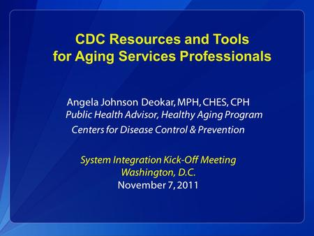 CDC Resources and Tools for Aging Services Professionals Angela Johnson Deokar, MPH, CHES, CPH Public Health Advisor, Healthy Aging Program Centers for.
