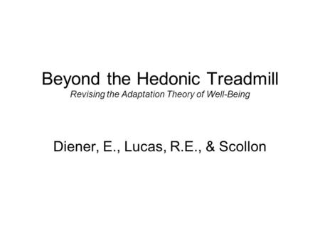 Beyond the Hedonic Treadmill Revising the Adaptation Theory of Well-Being Diener, E., Lucas, R.E., & Scollon.