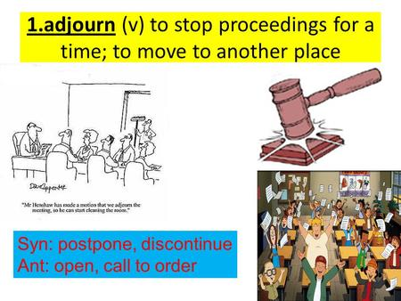 1.adjourn (v) to stop proceedings for a time; to move to another place Syn: postpone, discontinue Ant: open, call to order.