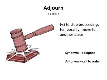 Synonym - postpone Antonym – call to order (v.) to stop proceedings temporarily; move to another place Adjourn ( ѳ jѳrn' )