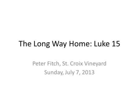 The Long Way Home: Luke 15 Peter Fitch, St. Croix Vineyard Sunday, July 7, 2013.