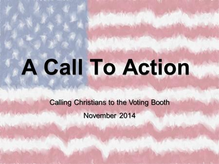 A Call To Action Calling Christians to the Voting Booth November 2014.