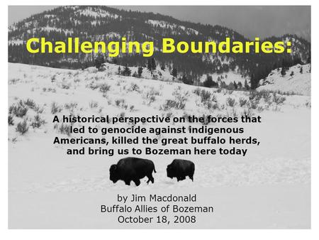 Challenging Boundaries: A historical perspective on the forces that led to genocide against indigenous Americans, killed the <strong>great</strong> buffalo herds, and bring.