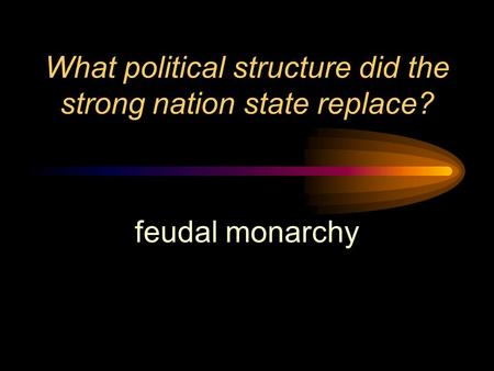 What <strong>political</strong> structure did the strong nation state replace? feudal monarchy.
