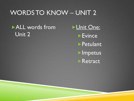 WORDS TO KNOW – UNIT 2  ALL words from Unit 2  Unit One:  Evince  Petulant  Impetus  Retract.