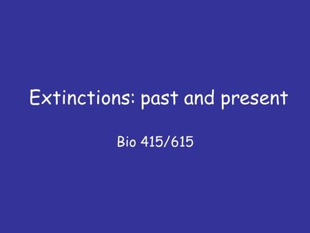 Extinctions: past and present Bio 415/615. Questions 1. How do species go extinct? 2. How is the 'background' extinction rate calculated? 3. What caused.