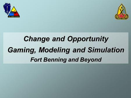 Change and Opportunity Gaming, Modeling and Simulation Fort Benning and Beyond.