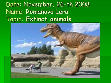 Date: November, 26-th 2008 Name: Romanova Lera Topic: Extinct animals.