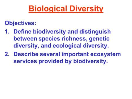 Biological Diversity Objectives: 1.Define biodiversity and distinguish between species richness, genetic diversity, and ecological diversity. 2.Describe.