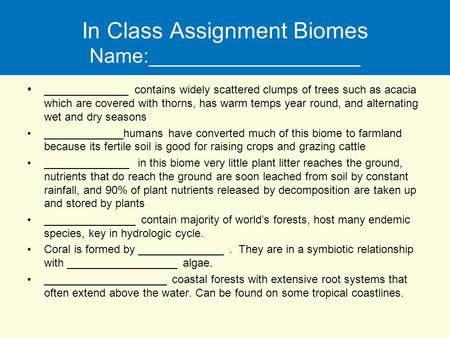 In <strong>Class</strong> Assignment Biomes Name:___________________ ____________ contains widely scattered clumps <strong>of</strong> trees such as acacia which are covered with thorns,