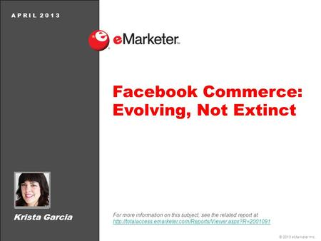 © 2013 eMarketer Inc. A P R I L 2 0 1 3 Facebook Commerce: Evolving, Not Extinct For more information on this subject, see the related report at