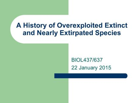 A History of Overexploited Extinct and Nearly Extirpated Species BIOL437/637 22 January 2015.