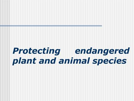 Protecting endangered plant and animal species. The processes leading to the natural loss of species: 1. natural death, 2. population pressure, 3. destruction.