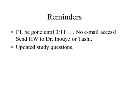 Reminders I'll be gone until 3/11... No e-mail access! Send HW to Dr. Inouye or Tashi. Updated study questions.