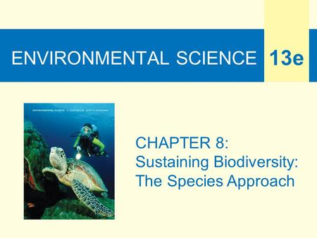 ENVIRONMENTAL SCIENCE 13e CHAPTER 8: Sustaining Biodiversity: The Species Approach.