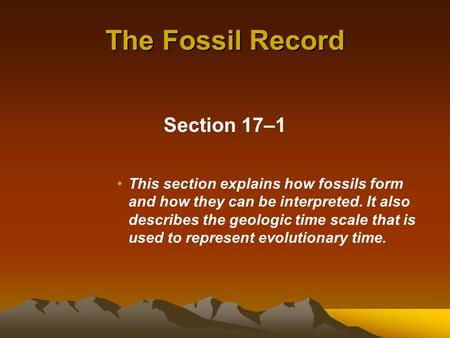 The Fossil Record Section 17–1 This section explains how fossils form and how they can be interpreted. It also describes the geologic time scale that is.