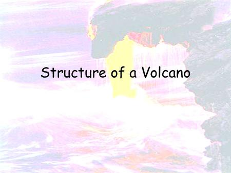 Structure of a Volcano. 1. To learn the structure of a volcano 2. To know that volcanoes can be dormant, active and extinct Earthquake, volcano, plate.