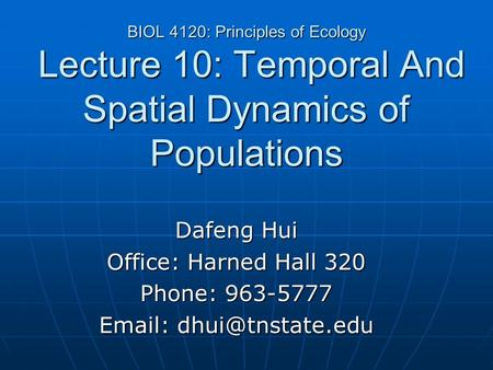 BIOL 4120: Principles of Ecology Lecture 10: Temporal And Spatial Dynamics of Populations Dafeng Hui Office: Harned Hall 320 Phone: 963-5777