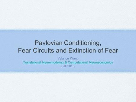 Pavlovian Conditioning, Fear Circuits and Extinction of Fear Valance Wang Translational Neuromodeling & Computational Neuroeconomics Fall 2013.