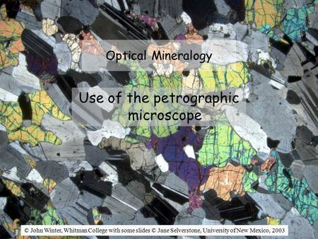 Optical Mineralogy Use of the petrographic microscope © John Winter, Whitman College with some slides © Jane Selverstone, University of New Mexico, 2003.