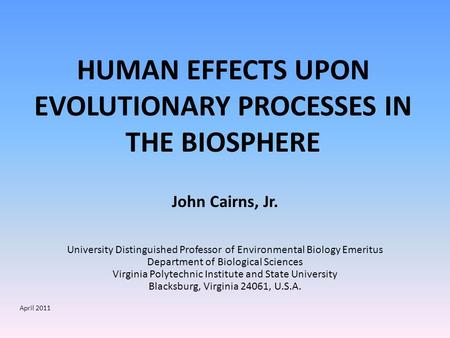 HUMAN EFFECTS UPON EVOLUTIONARY PROCESSES IN THE BIOSPHERE John Cairns, Jr. University Distinguished Professor of Environmental Biology Emeritus Department.